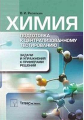 Химия : Подготовка к централизованному тестированию. Задачи и упражнения с примерами решений