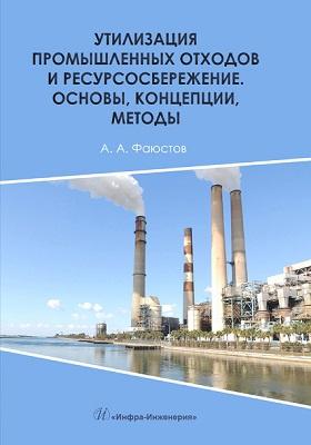 Утилизация промышленных отходов и ресурсосбережение : основы, концепции, методы: монография