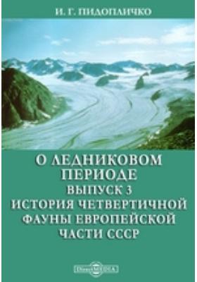 О ледниковом периоде. Вып. 3. История четвертичной фауны Европейской части СССР