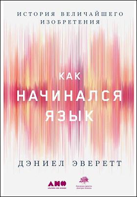 Как начинался язык : история величайшего изобретения: научно-популярное издание