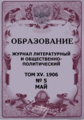 Образование: журнал. 1906. Т. XV, № 5, Май