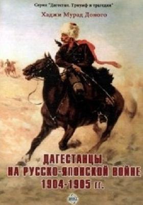 Дагестанцы на Русско-японской войне 1904–1905 гг. : архивные документы, военные материалы, фольклор: научно-популярное издание