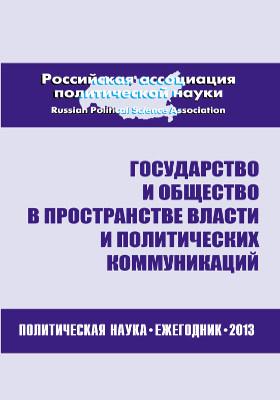 Государство и общество в пространстве власти и политических коммуникаций : политическая наука: ежегодник 2013