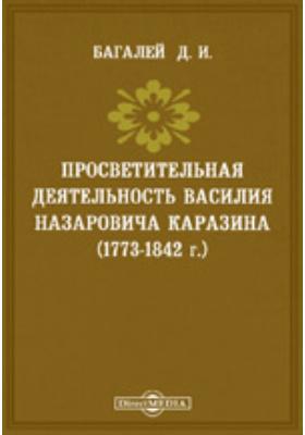 Просветительная деятельность Василия Назаровича Каразина (1773-1842 г.). (Речь, сказанная 8 ноября 1892 г. по случаю 50-ти-летия со дня кончины Каразина)