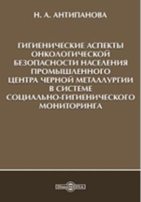 Гигиенические аспекты онкологической безопасности населения промышленного центра черной металлургии в системе социально-гигиенического мониторинга