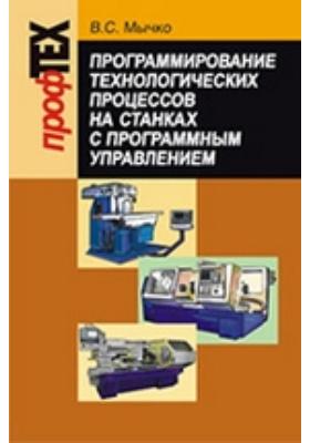 Программирование технологических процессов на станках с программным управлением: учебное пособие
