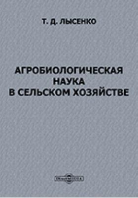 Агробиологическая наука в сельском хозяйстве: научно-популярное издание