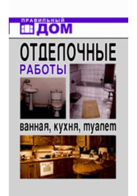 Отделочные работы. Ванная, кухня, туалет: научно-популярное издание
