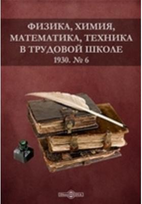 Физика, химия, математика, техника в трудовой школе. 1930. № 6