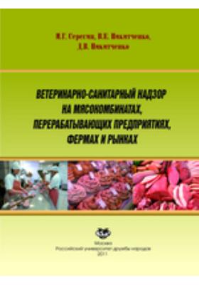 Ветеринарно-санитарный надзор на мясокомбинатах, перерабатывающих предприятиях, фермах и рынках: учебное пособие