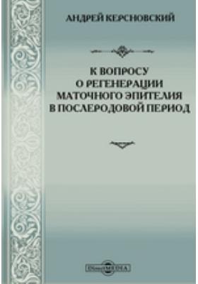 К вопросу о регенерации маточного эпителия в послеродовой период : Диссертация на степень доктора медицины лекаря Андрея Керсновского