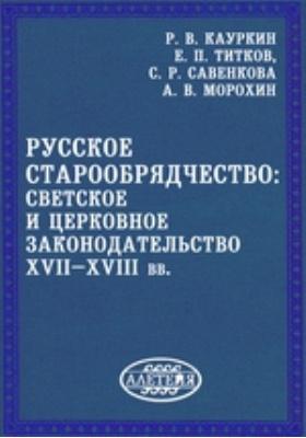 Русское старообрядчество: светское и церковное законодательство XVII–XVIII вв.: монография