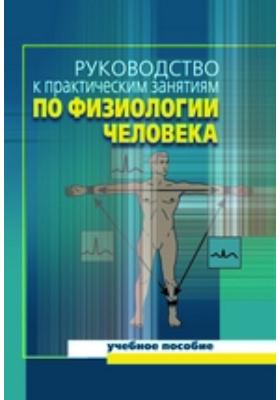 Руководство к практическим занятиям по физиологии человека: учебное пособие