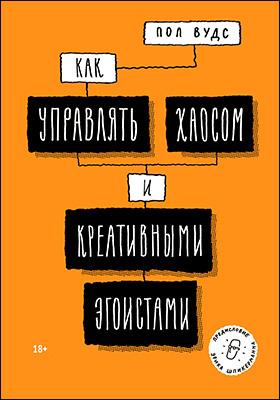 Как управлять хаосом и креативными эгоистами: научно-популярное издание