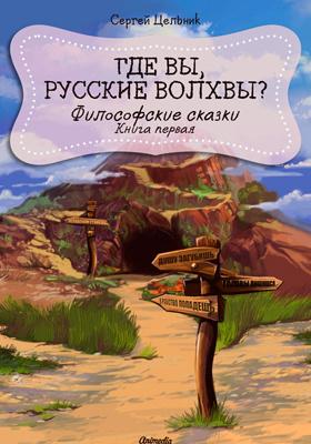 Где вы, русские волхвы? Книга первая из серии «Философские сказки»