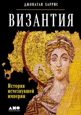 Византия : история исчезнувшей империи: научно-популярное издание