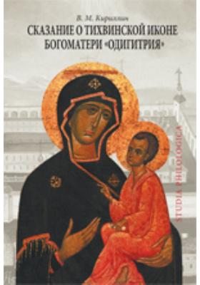 Сказание о Тихвинской иконе Богоматери «Одигитрия»: монография