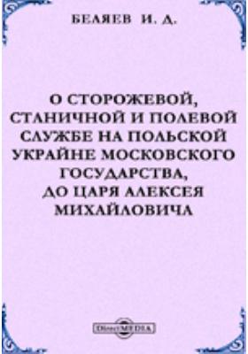 О сторожевой, станичной и полевой службе на Польской Украйне Московского государства, до царя Алексея Михайловича