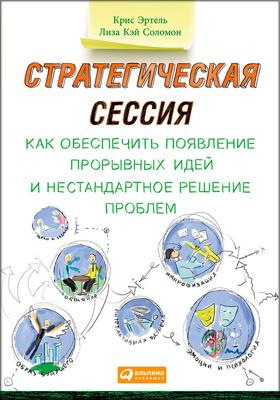 Стратегическая сессия : Как обеспечить появление прорывных идей и нестандартное решение проблем. Пер. с англ