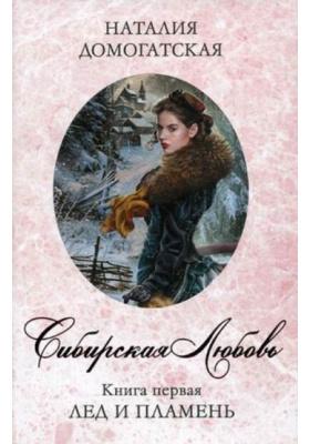 Сибирская любовь. Книга 1. Лед и пламя : Роман