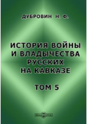 История войны и владычества русских на Кавказе. Т. 5