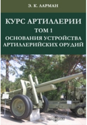 Курс артиллерии. Т. 1. Основания устройства артиллерийских орудий