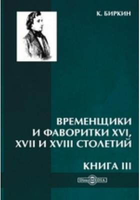 Временщики и фаворитки XVI, XVII и XVIII столетий: научно-популярное издание. Книга III