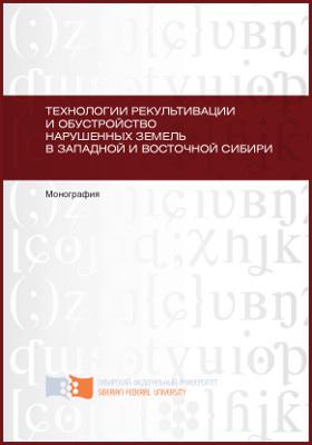 Технологии рекультивации и обустройство нарушенных земель в Западной и Восточной Сибири: монография