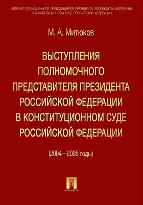 Выступления полномочного представителя Президента Российской Федерации в Конституционном суде (с приложением решений Конституционного Суда Российской Федерации) 2004—2005 годы : сборник документов