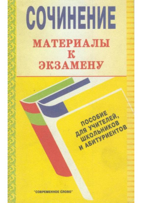Сочинение. Материалы к экзамену : Пособие для учителей, школьников и абитуриентов