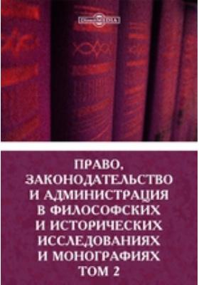 Право, законодательство и администрация в философских и исторических исследованиях и монографиях: монография. Том 2