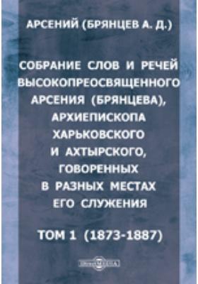 Собрание слов и речей высокопреосвященного Арсения (Брянцева), архиепископа Харьковского и Ахтырского, говоренных в разных местах его служения. Т. 1 (1873-1887)