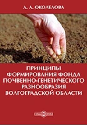 Принципы формирования фонда почвенно-генетического разнообразия Волгоградской области: монография