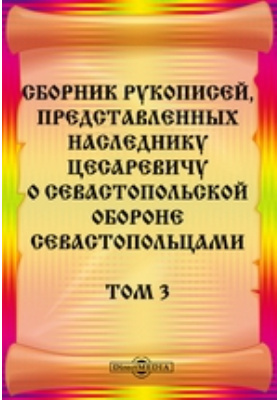 Сборник рукописей, представленных наследнику цесаревичу о Севастопольской обороне севастопольцами: документально-художественная литература. Т. 3