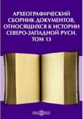 Археографический сборник документов : относящихся к истории Северо-Западной Руси. Т. 13