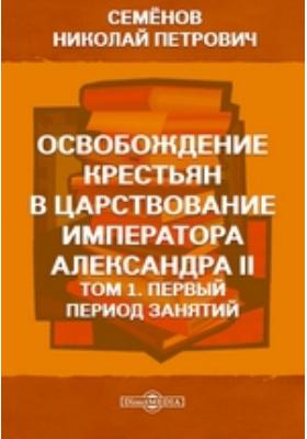 Освобождение крестьян в царствование императора Александра II: монография. Т. 1. Первый период занятий