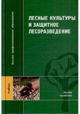 Лесные культуры и защитное лесоразведение : Учебник для студентов вузов