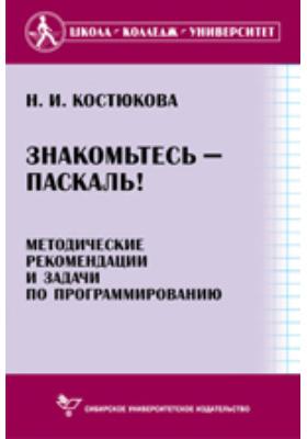 Знакомьтесь - Паскаль! : Методические рекомендации и задачи по программированию: методическое пособие
