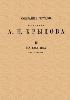 Собрание трудов академика А. Н. Крылова. Т. 3. Математика, Ч. 1