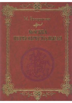 Москва Первопрестольная : История столицы от ее основания до крушения Российской империи