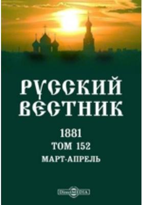 Русский Вестник: журнал. 1881. Том 152. Март-апрель