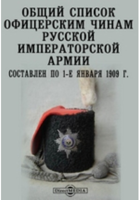 Общий список офицерским чинам Русской Императорской армии. Составлен по 1-е января 1909 г
