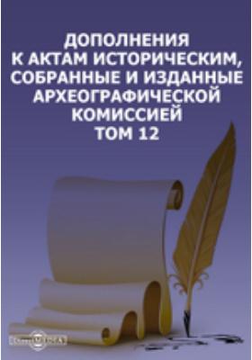 Дополнения к Актам историческим, собранные и изданные Археографической комиссией. Т. 12