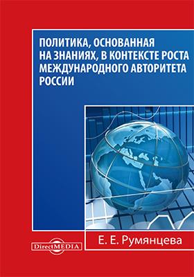 Политика, основанная на знаниях, в контексте роста международного авторитета России : (статьи, лекции, выступления и экспертные оценки политических решений)