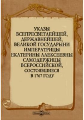 Указы всепресветлейшей, державнейшей, великой государыни императрицы Екатерины Алексеевны самодержицы всероссийской, состоявшиеся в 1767 году