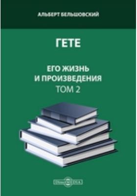 Гете. Его жизнь и произведения. Т. 2