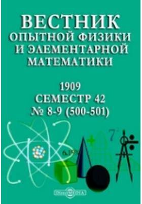Вестник опытной физики и элементарной математики : Семестр 42: журнал. 1909. №№ 8-9 (500-501)