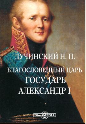 Благословенный Царь. Государь Александр I
