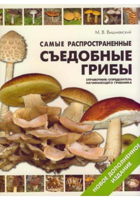 Самые распространенные съедобные грибы : Справочник-определитель начинающего грибника. 2-е издание, исправленное и дополненное