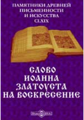 Памятники древней письменности и искусства. 169. Слово Иоанна Златоуста на воскресение